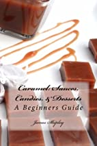 Caramel: Sauces, Candies, & Desserts: A…