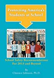 Johnson Ph. D., Clarence: Protecting America's Students at School: School Safety Recommendations for 2013 and Beyond