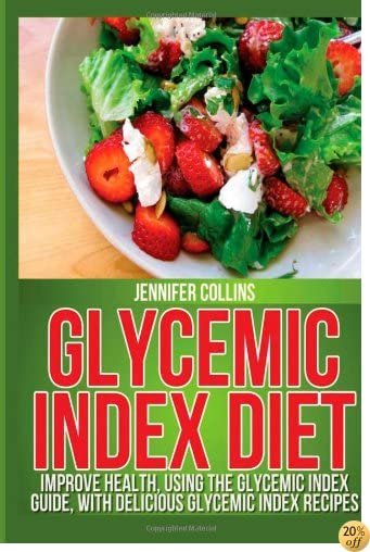 Glycemic Index Diet: Improve Health, Using the Glycemic Index Guide, With Delicious Glycemic Index Recipes