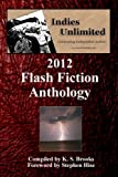 Brooks, K. S.: Indies Unlimited: 2012 Flash Fiction Anthology