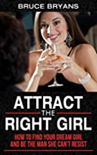 Attract The Right Girl: The Official Guide…