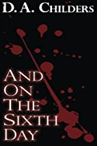 And On The Sixth Day by D. A. Childers