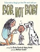 Bob, Not Bob! by Liz Garton Scanlon