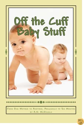 Off the Cuff Baby Stuff: From One Mother to Another, Pregnancy to Six Months (Pregnancy to 6 Months) (Volume 1)