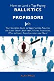 Price, Alan: How to Land a Top-Paying Ballistics professors Job: Your Complete Guide to Opportunities, Resumes and Cover Letters, Interviews, Salaries, Promotions, What to Expect From Recruiters and More