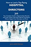 Armstrong, Jack: How to Land a Top-Paying Hospital directors Job: Your Complete Guide to Opportunities, Resumes and Cover Letters, Interviews, Salaries, Promotions, What to Expect From Recruiters and More