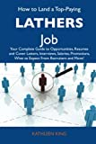 King, Kathleen: How to Land a Top-Paying Lathers Job: Your Complete Guide to Opportunities, Resumes and Cover Letters, Interviews, Salaries, Promotions, What to Expect From Recruiters and More