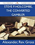 Gross, Alexander: Steve P. Holcombe, the Converted Gambler - The Original Classic Edition
