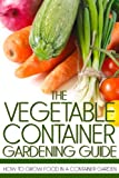 Anderson, Martin: The Vegetable Container Gardening Guide: How to Grow Food in a Container Garden