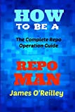 O'Reilly, James: How to be a Repo Man: The Complete Repo Operation Guide