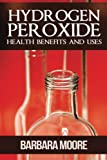 Moore, Barbara: Hydrogen Peroxide Health Benefits and Uses