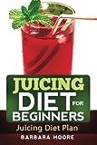 Moore, Barbara: Juicing Diet For Beginners: Juicing Diet Plan