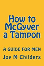 How to McGyver a Tampon, A Guide for men by…