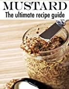 Mustard: The Ultimate Recipe Guide by Jacob…