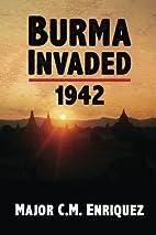 Burma Invaded 1942 by C. M Enriquez
