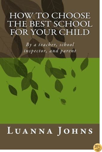 How to Choose the Best School for Your Child: By a teacher, school inspector, and parent