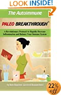 The Autoimmune Paleo Breakthrough: A Revolutionary Protocol to Rapidly Decrease Inflammation and Balance Your Immune System