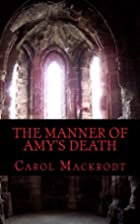 The Manner of Amy's Death by Carol Mackrodt