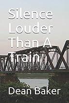 Silence Louder Than A Train by Dean J. Baker