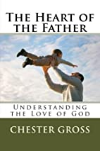 The Heart of the Father by Chester M Gross