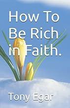 How To Be Rich in Faith. by Tony Egar