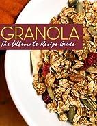 Granola: The Ultimate Recipe Guide by…