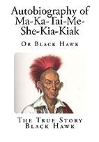 Autobiography of Ma-Ka-Tai-Me-She-Kia-Kiak:…