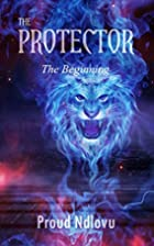 The Protector: The Beginning by Proud Ndlovu