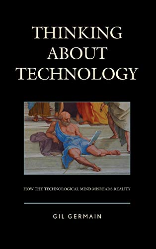 thinking-about-technology-how-the-technological-mind-misreads-reality