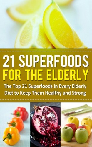 21-superfoods-for-the-elderly-the-top-21-superfoods-in-every-elderly-diet-to-keep-them-healthy-and-strong