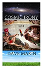 Cosmic Irony, Part 1 by Dave Makin