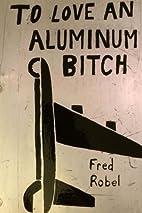 To Love An Aluminum Bitch: Stories & Lyrics…