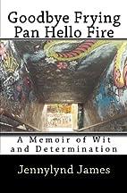 Goodbye Frying Pan, Hello Fire: A Memoir of…