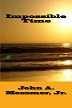 Impossible Time by Mr. John A. Messmer Jr.