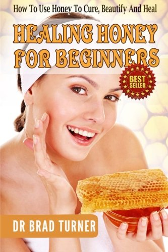 healing-honey-for-beginners-how-to-use-honey-to-cure-beautify-and-heal-the-doctors-smarter-self-healing-series