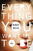 Everything You Want Me to Be: A Novel by…
