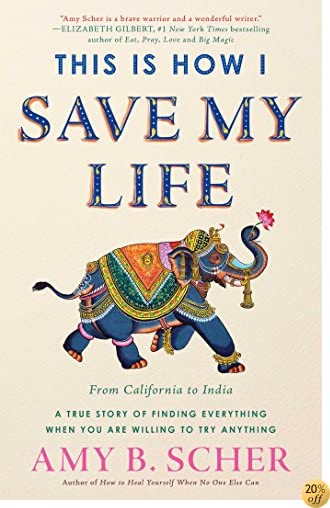 TThis Is How I Save My Life: From California to India, a True Story Of Finding Everything When You Are Willing To Try Anything