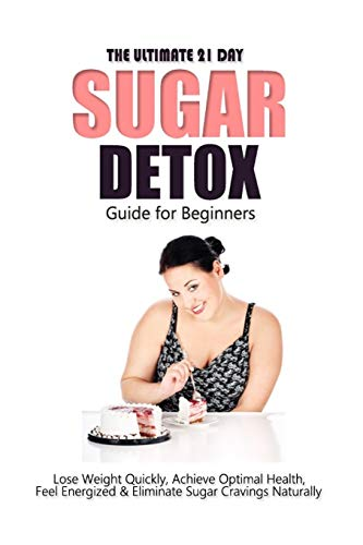 the-ultimate-21-day-sugar-detox-guide-lose-weight-quickly-achieve-optimal-health-feel-energized-and-eliminate-sugar-cravings-naturally