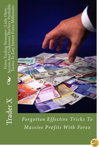 TForex Trading Strategies : Little Dirty Secrets And Unknown But Very Profitable Tactics To Easy Instant Forex Millionaire: Forgotten Effective Tricks To Massive Profits With Forex