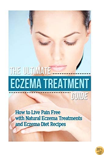 The Ultimate Eczema Treatment Guide: How to Live Pain Free with Natural Eczema Treatments and Eczema Diet Recipes