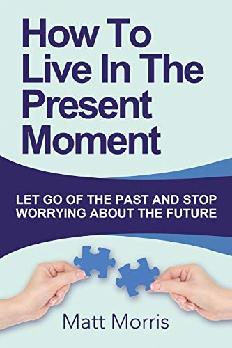 how-to-live-in-the-present-moment-let-go-of-the-past-and-stop-worrying-about-th-life-coaching-mindfulness-for-beginners-how-to-stop-worrying-and-how-to-improve-your-social-skills-volume-1