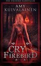 Cry of the Firebird by Amy Kuivalainen