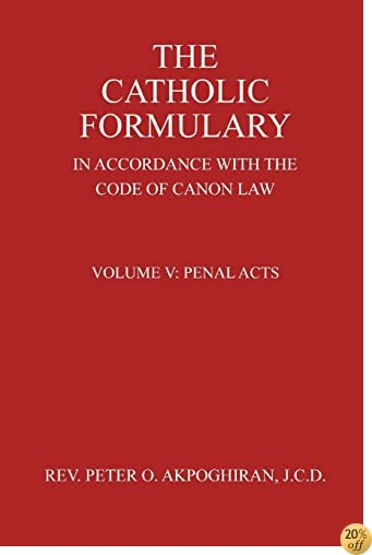 The Catholic Formulary In Accordance with the Code of Canon Law: Volume 5: Penal Acts