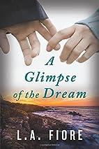 A Glimpse of the Dream by L.A. Fiore