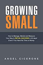 Growing Small: How to Manage, Market and…