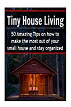 Tiny House Living: 50 Amazing Tips on How to…