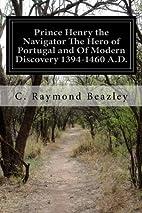Prince Henry the Navigator by C. Raymond…