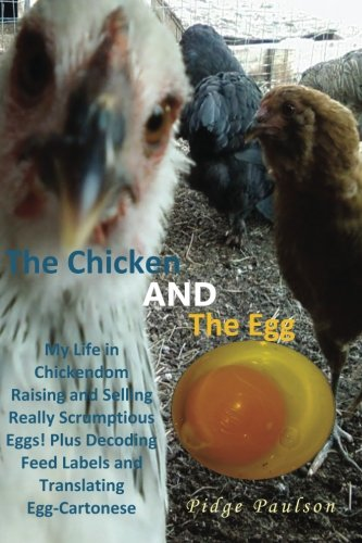 the-chicken-and-the-egg-my-life-in-chickendom-raising-and-selling-really-scrumptious-eggs-plus-decoding-feed-labels-and-translating-egg-cartonese