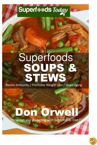 Superfoods Soups & Stews: Over 70 Quick & Easy Gluten Free Low Cholesterol Whole Foods Soups & Stews Recipes full of Antioxidants & Phytochemicals for ... & Energy Boost (Superfoods Today) (Volume 16)