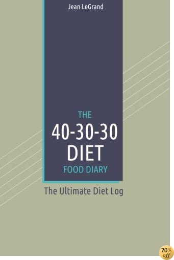The 40-30-30 Diet Food Diary: The Ultimate Diet Log (Personal Food & Fitness Journal) (Volume 12)